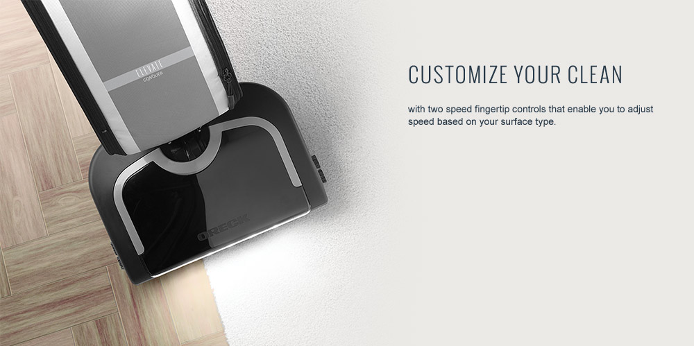 Customize Your Clean with two speed fingertip controls that enable you to adjust speed based on your surface type.